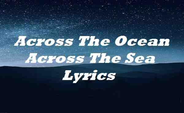 Across The Ocean Across The Sea Lyrics