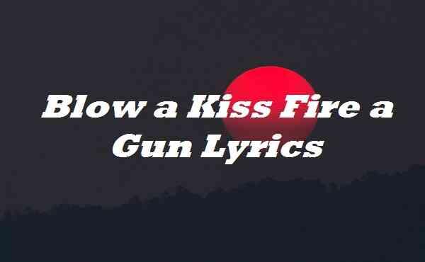 Blow a Kiss Fire a Gun Lyrics