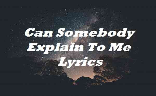 Can Somebody Explain To Me Lyrics