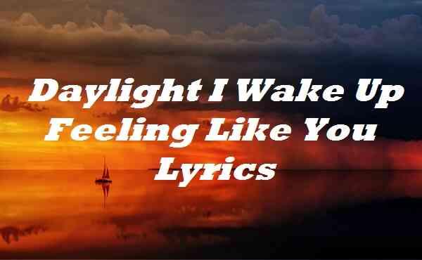 Daylight I Wake Up Feeling Like You Lyrics