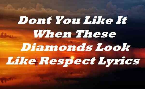 Dont You Like It When These Diamonds Look Like Respect Lyrics