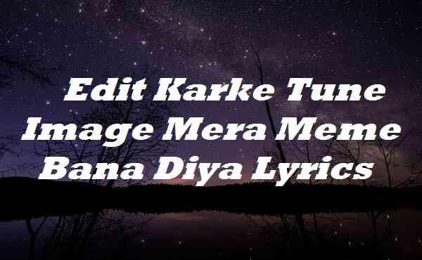 Edit Karke Tune Image Mera Meme Bana Diya Lyrics
