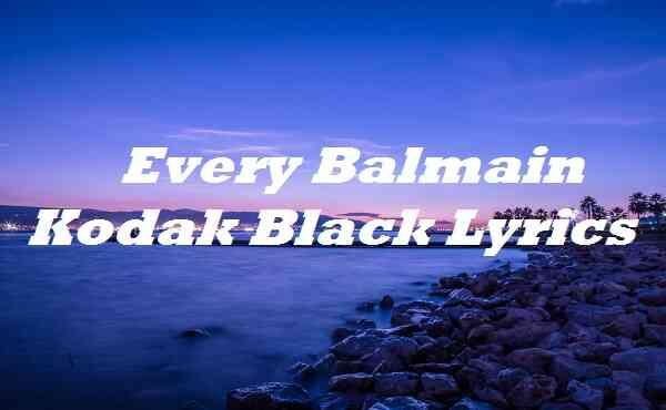 Every Balmain Kodak Black Lyrics