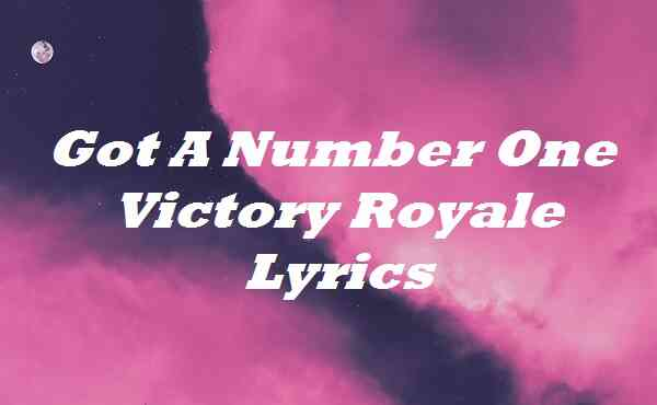 Got A Number One Victory Royale Lyrics