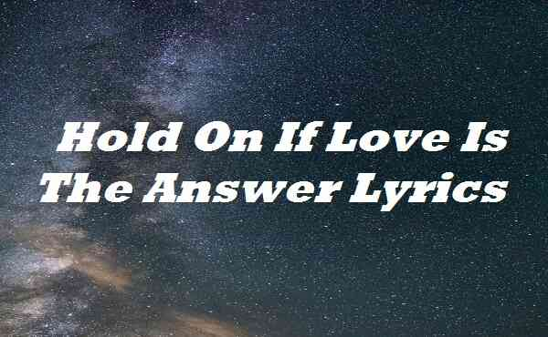 Hold On If Love Is The Answer Lyrics
