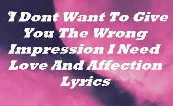 I Dont Want To Give You The Wrong Impression I Need Love And Affection Lyrics