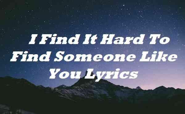 I Find It Hard To Find Someone Like You Lyrics