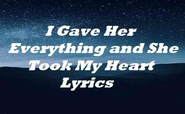 I Gave Her Everything and She Took My Heart Lyrics