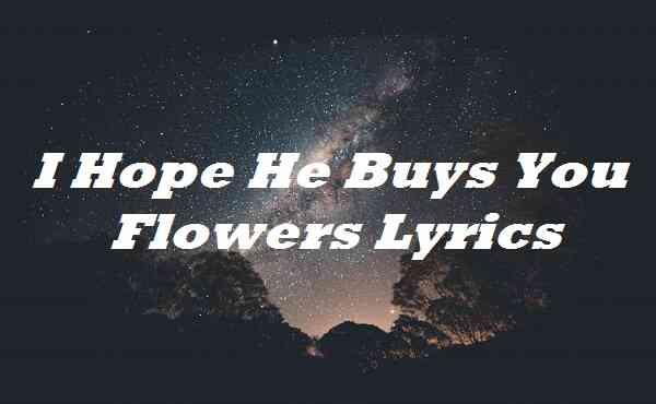 I Hope He Buys You Flowers Lyrics