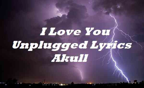 I Love You Unplugged Lyrics Akull