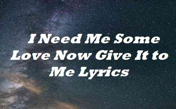 I Need Me Some Love Now Give It to Me Lyrics