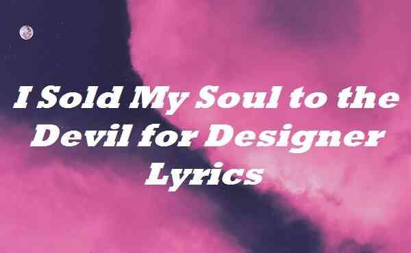 I Sold My Soul to the Devil for Designer Lyrics