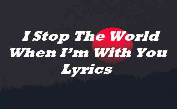 I Stop The World When I'm With You Lyrics