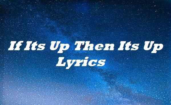 If Its Up Then Its Up Lyrics