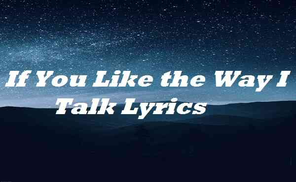 If You Like the Way I Talk Lyrics
