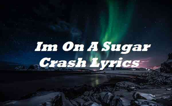 Im On A Sugar Crash Lyrics