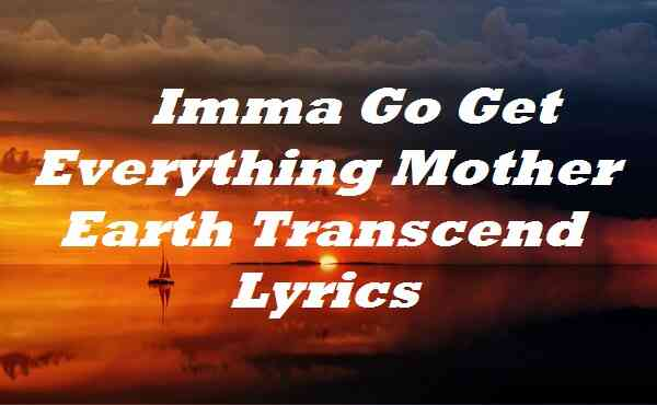 Imma Go Get Everything Mother Earth Transcend Lyrics