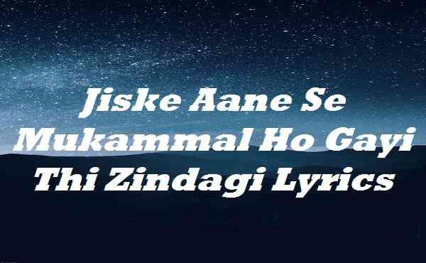 Jiske Aane Se Mukammal Ho Gayi Thi Zindagi Lyrics