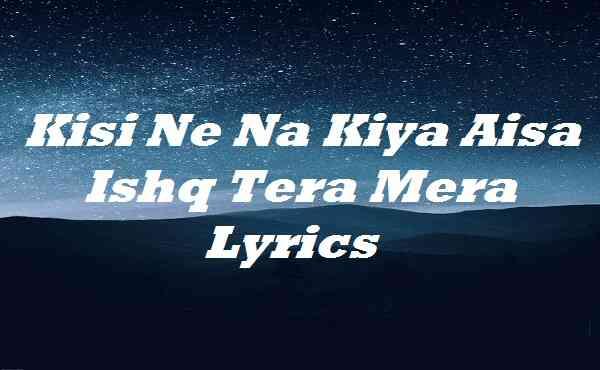 Kisi Ne Na Kiya Aisa Ishq Tera Mera Lyrics