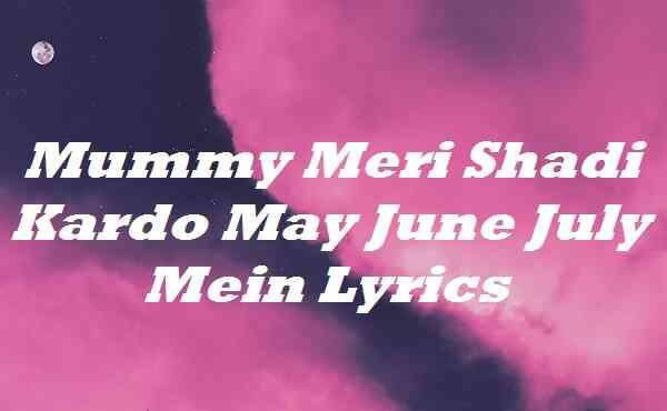 Mummy Meri Shadi Kardo May June July Mein Lyrics