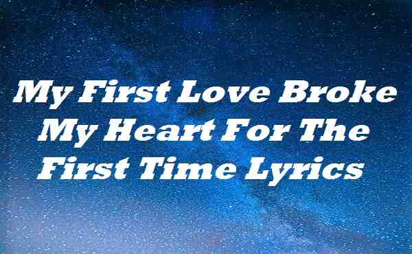 My First Love Broke My Heart For The First Time Lyrics