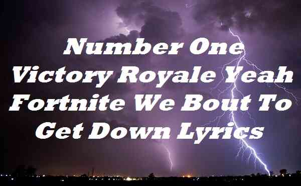 Number One Victory Royale Yeah Fortnite We Bout To Get Down Lyrics