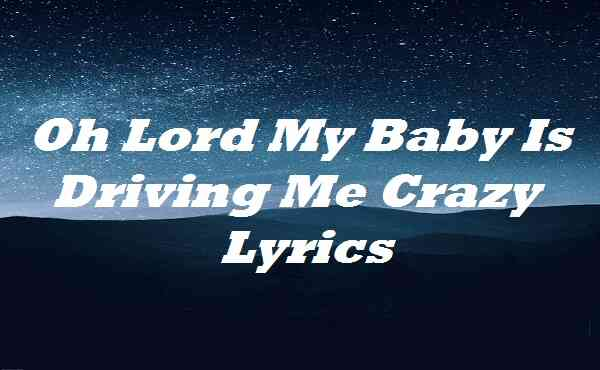 Oh Lord My Baby Is Driving Me Crazy Lyrics