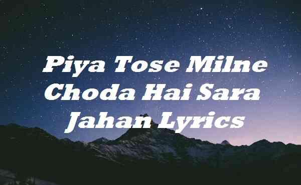 Piya Tose Milne Choda Hai Sara Jahan Lyrics