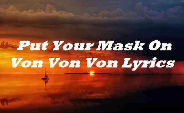 Put Your Mask On Von Von Von Lyrics