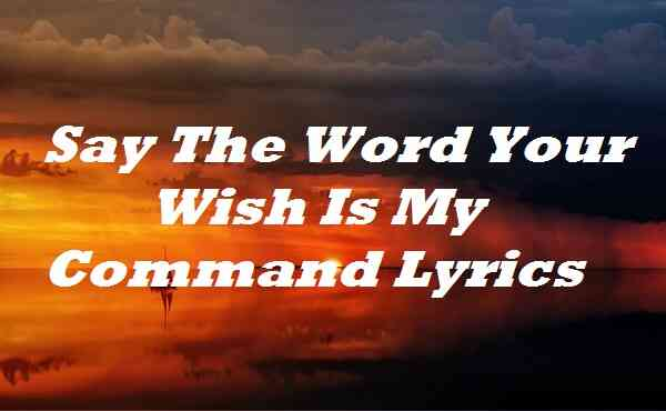 Say The Word Your Wish Is My Command Lyrics