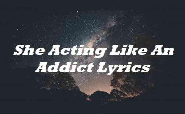 She Acting Like An Addict Lyrics