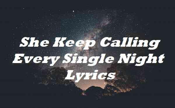 She Keep Calling Every Single Night Lyrics