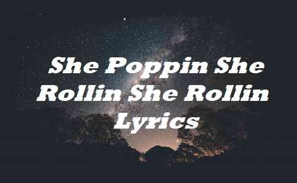 She Poppin She Rollin She Rollin Lyrics