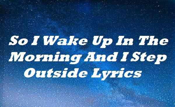 So I Wake Up In The Morning And I Step Outside Lyrics