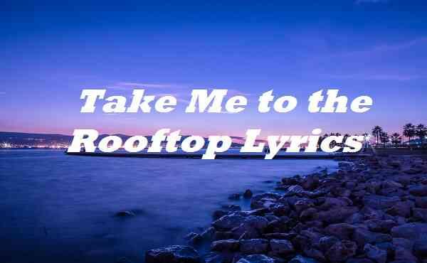 Take Me to the Rooftop Lyrics