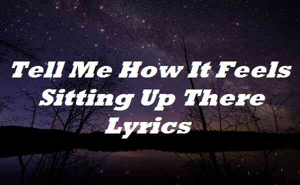 Tell Me How It Feels Sitting Up There Lyrics