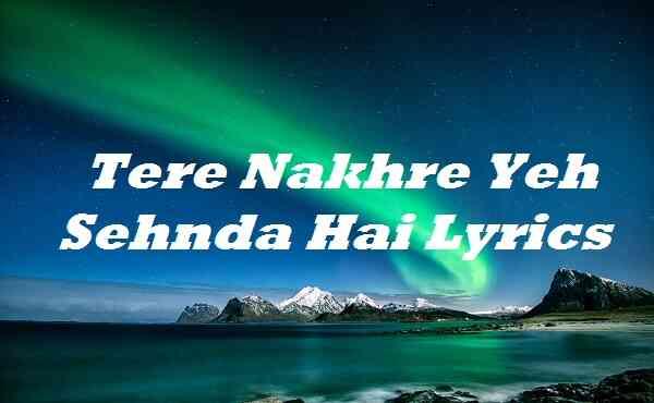 Tere Nakhre Yeh Sehnda Hai Lyrics