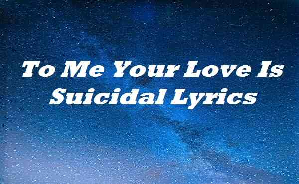 To Me Your Love Is Suicidal Lyrics