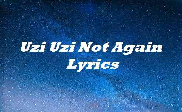 Uzi Uzi Not Again Lyrics
