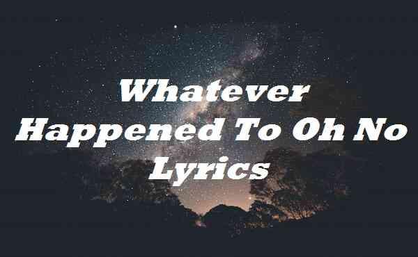 Whatever Happened To Oh No Lyrics