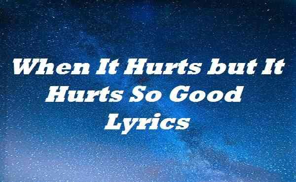 When It Hurts but It Hurts So Good Lyrics