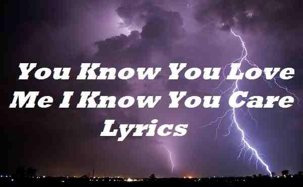 You Know You Love Me I Know You Care Lyrics