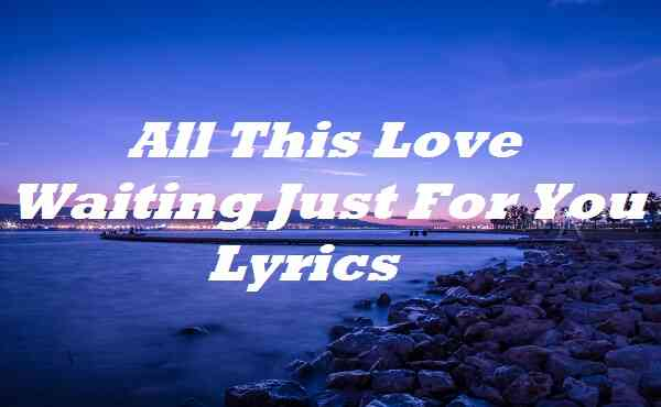All This Love Waiting Just For You Lyrics