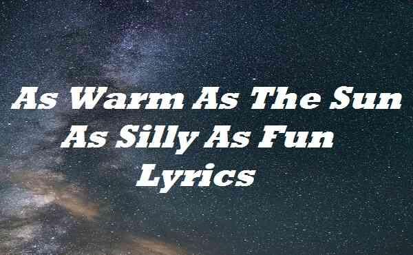 As Warm As The Sun As Silly As Fun Lyrics