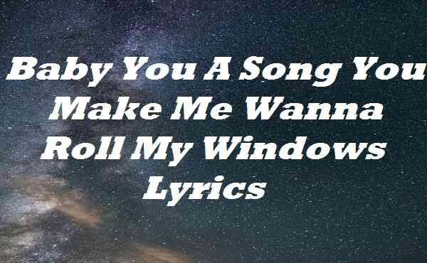 Baby You A Song You Make Me Wanna Roll My Windows Lyrics