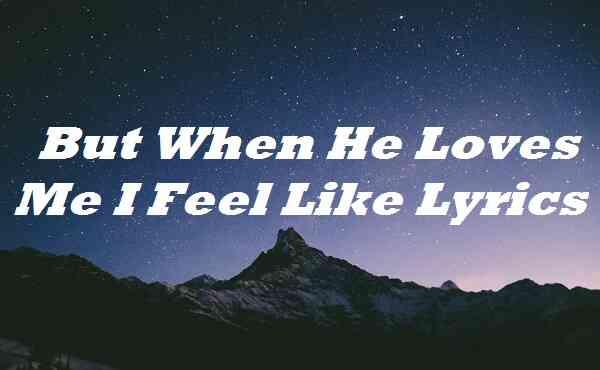 But When He Loves Me I Feel Like Lyrics