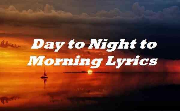 Day to Night to Morning Lyrics