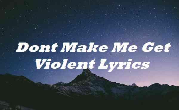 Dont Make Me Get Violent Lyrics