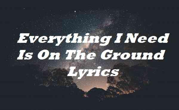 Everything I Need Is On The Ground Lyrics