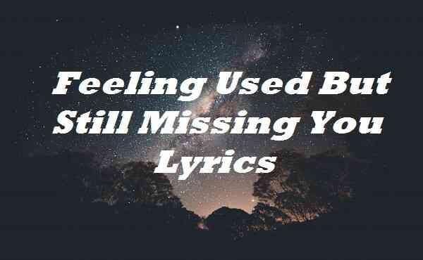 Feeling Used But Still Missing You Lyrics